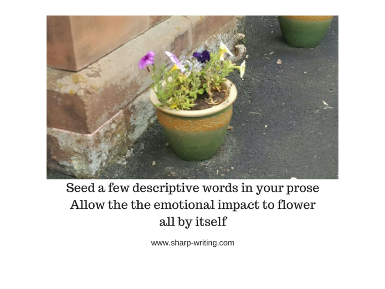 Seed a few descriptive words in your prose  Allow the the emotional impact to flower all by itself